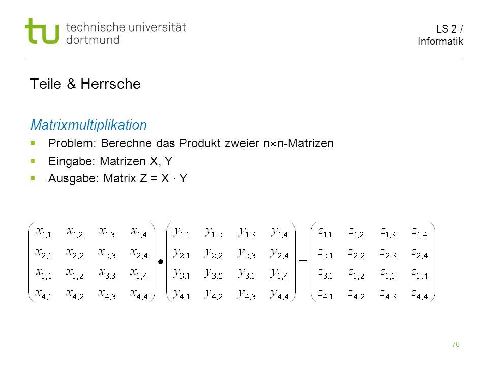 LS 2 / Informatik 76 Teile & Herrsche Matrixmultiplikation Problem: Berechne das Produkt zweier n n-Matrizen Eingabe: Matrizen X, Y Ausgabe: Matrix Z = X Y