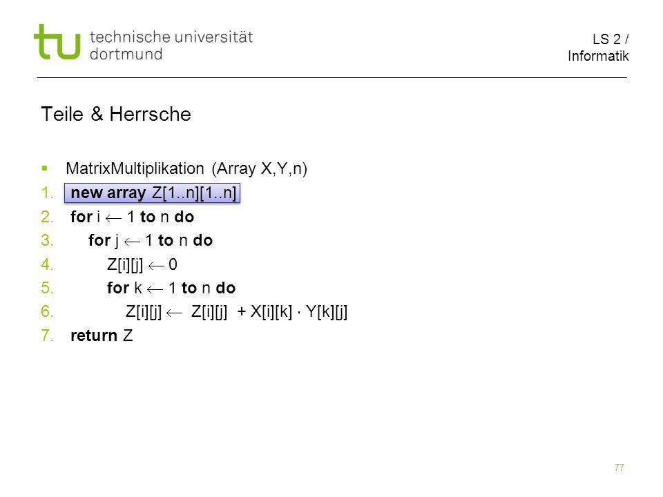 LS 2 / Informatik 77 Teile & Herrsche MatrixMultiplikation (Array X,Y,n) 1. new array Z[1..n][1..n] 2. for i 1 to n do 3. for j 1 to n do 4. Z[i][j] 0