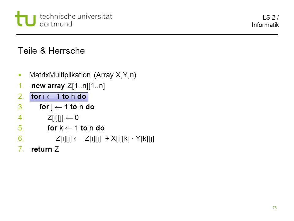 LS 2 / Informatik 78 Teile & Herrsche MatrixMultiplikation (Array X,Y,n) 1. new array Z[1..n][1..n] 2. for i 1 to n do 3. for j 1 to n do 4. Z[i][j] 0