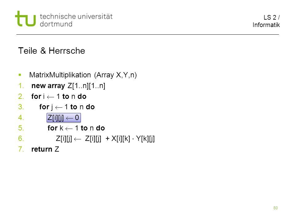 LS 2 / Informatik 80 Teile & Herrsche MatrixMultiplikation (Array X,Y,n) 1. new array Z[1..n][1..n] 2. for i 1 to n do 3. for j 1 to n do 4. Z[i][j] 0