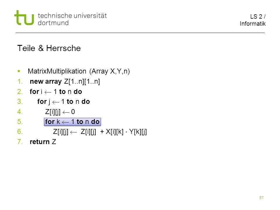 LS 2 / Informatik 81 Teile & Herrsche MatrixMultiplikation (Array X,Y,n) 1. new array Z[1..n][1..n] 2. for i 1 to n do 3. for j 1 to n do 4. Z[i][j] 0