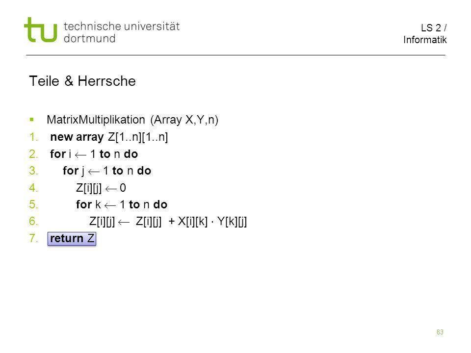 LS 2 / Informatik 83 Teile & Herrsche MatrixMultiplikation (Array X,Y,n) 1. new array Z[1..n][1..n] 2. for i 1 to n do 3. for j 1 to n do 4. Z[i][j] 0