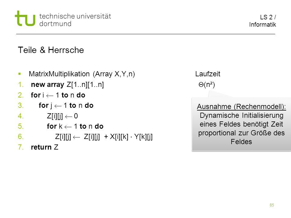 LS 2 / Informatik 85 Teile & Herrsche MatrixMultiplikation (Array X,Y,n) Laufzeit 1. new array Z[1..n][1..n] (n²) 2. for i 1 to n do 3. for j 1 to n d
