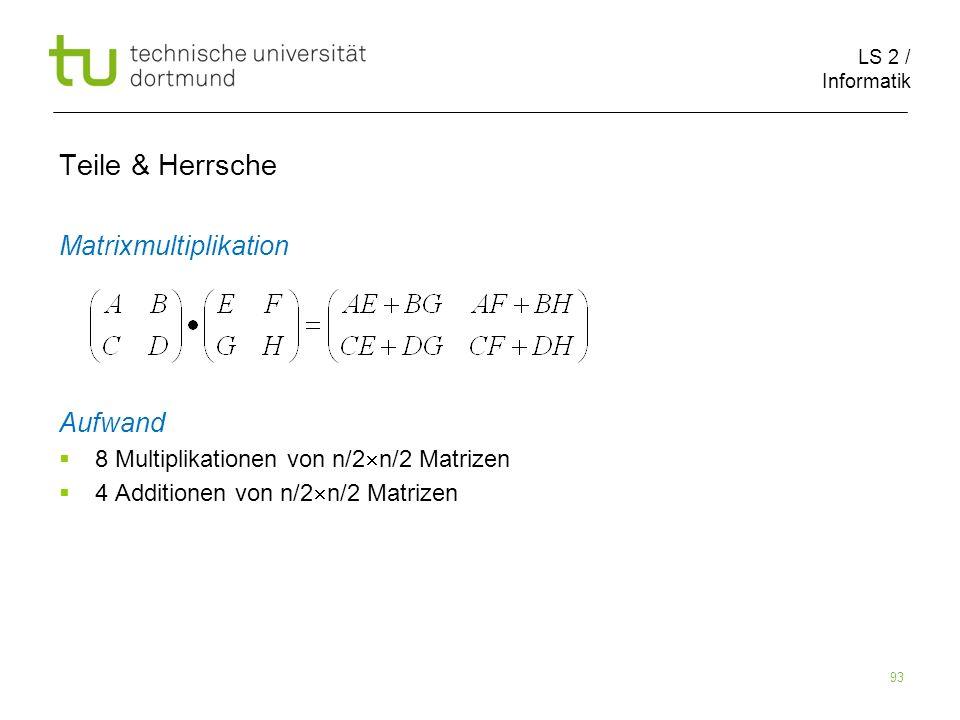 LS 2 / Informatik 93 Teile & Herrsche Matrixmultiplikation Aufwand 8 Multiplikationen von n/2 n/2 Matrizen 4 Additionen von n/2 n/2 Matrizen
