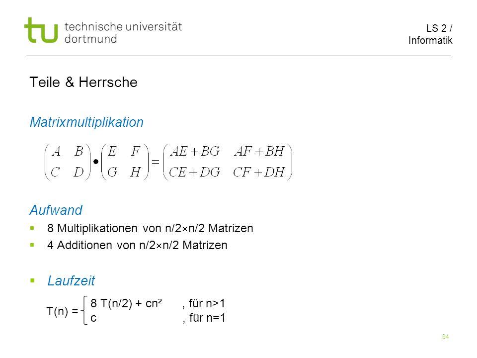 LS 2 / Informatik 94 Teile & Herrsche Matrixmultiplikation Aufwand 8 Multiplikationen von n/2 n/2 Matrizen 4 Additionen von n/2 n/2 Matrizen Laufzeit T(n) = 8 T(n/2) + cn², für n>1 c, für n=1