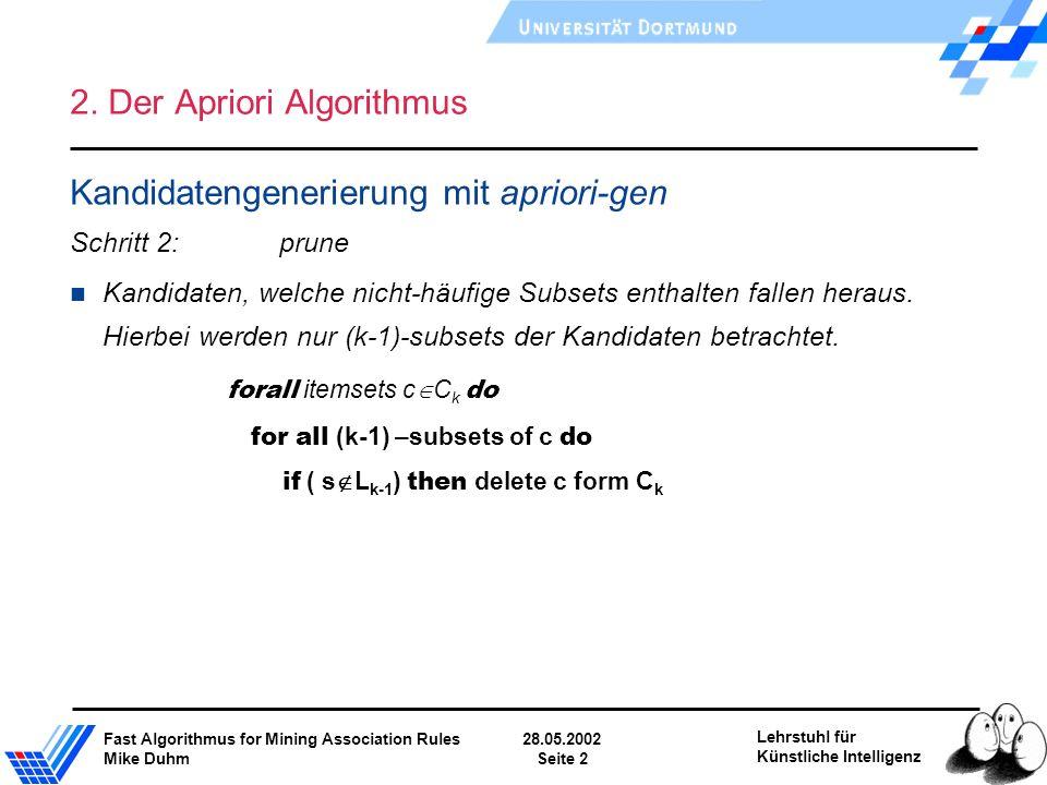 Fast Algorithmus for Mining Association Rules28.05.2002 Mike DuhmSeite 2 Lehrstuhl für Künstliche Intelligenz 2. Der Apriori Algorithmus Kandidatengen