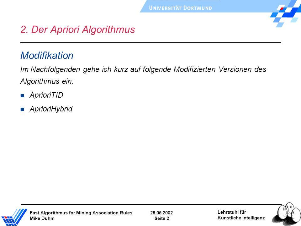 Fast Algorithmus for Mining Association Rules28.05.2002 Mike DuhmSeite 2 Lehrstuhl für Künstliche Intelligenz 2. Der Apriori Algorithmus Modifikation