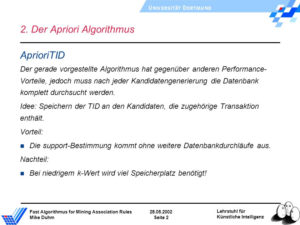Fast Algorithmus for Mining Association Rules28.05.2002 Mike DuhmSeite 2 Lehrstuhl für Künstliche Intelligenz 2. Der Apriori Algorithmus AprioriTID De