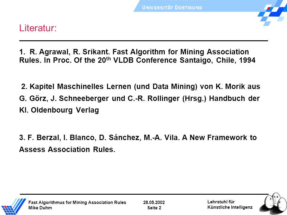 Fast Algorithmus for Mining Association Rules28.05.2002 Mike DuhmSeite 2 Lehrstuhl für Künstliche Intelligenz Literatur: 1. R. Agrawal, R. Srikant. Fa
