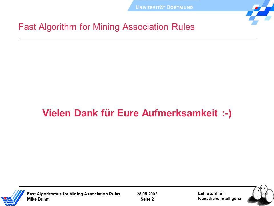 Fast Algorithmus for Mining Association Rules28.05.2002 Mike DuhmSeite 2 Lehrstuhl für Künstliche Intelligenz Fast Algorithm for Mining Association Rules Vielen Dank für Eure Aufmerksamkeit :-)