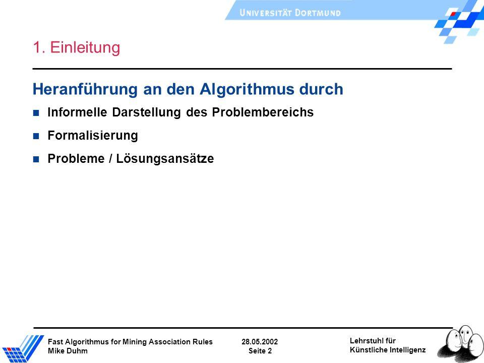 Fast Algorithmus for Mining Association Rules28.05.2002 Mike DuhmSeite 2 Lehrstuhl für Künstliche Intelligenz 1. Einleitung Heranführung an den Algori