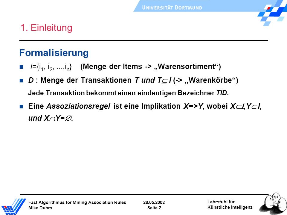 Fast Algorithmus for Mining Association Rules28.05.2002 Mike DuhmSeite 2 Lehrstuhl für Künstliche Intelligenz 1. Einleitung Formalisierung I={i 1, i 2
