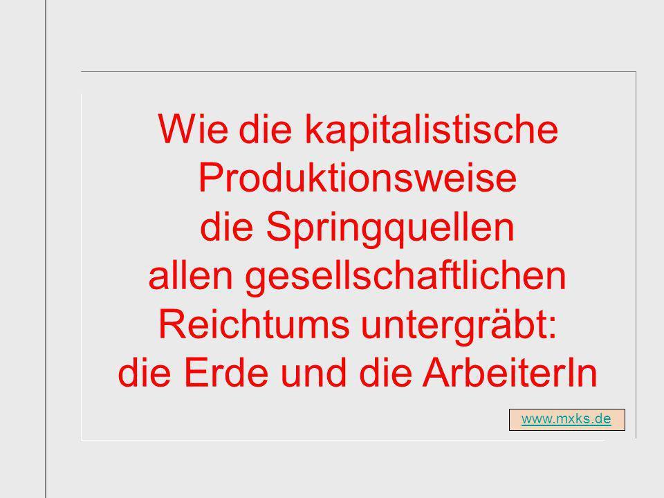 www.mxks.de Wie die kapitalistische Produktionsweise die Springquellen allen gesellschaftlichen Reichtums untergräbt: die Erde und die ArbeiterIn