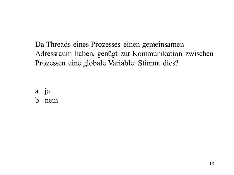 13 Da Threads eines Prozesses einen gemeinsamen Adressraum haben, genügt zur Kommunikation zwischen Prozessen eine globale Variable: Stimmt dies.