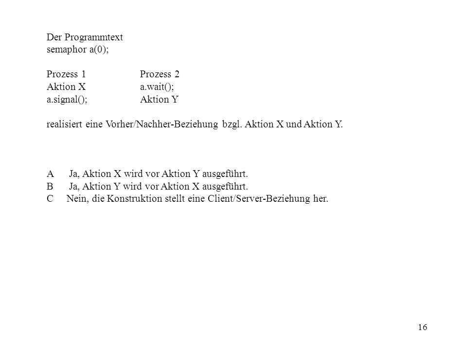 16 Der Programmtext semaphor a(0); Prozess 1Prozess 2 Aktion Xa.wait(); a.signal();Aktion Y realisiert eine Vorher/Nachher-Beziehung bzgl.
