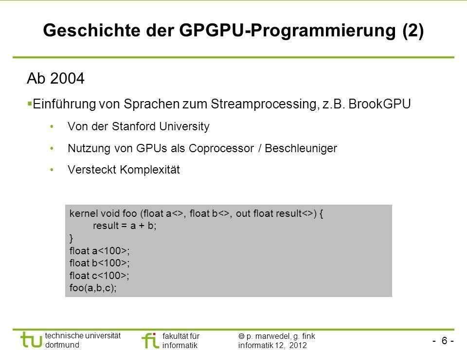 - 6 - technische universität dortmund fakultät für informatik p. marwedel, g. fink informatik 12, 2012 Geschichte der GPGPU-Programmierung (2) Ab 2004
