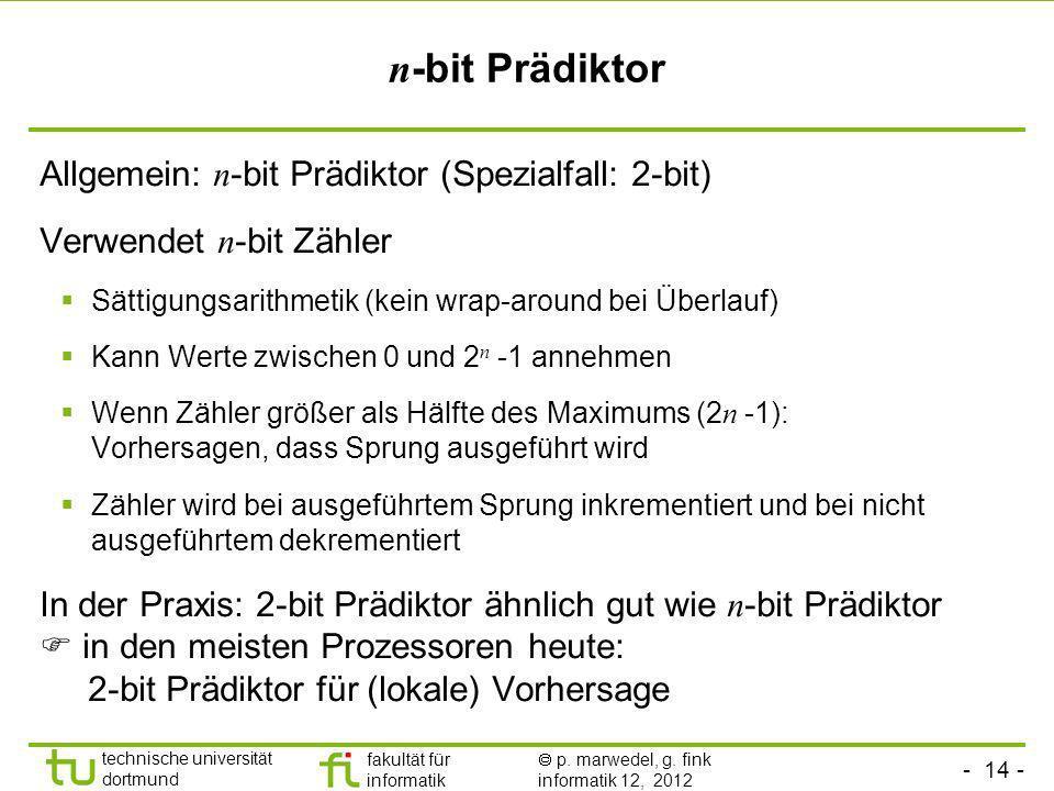 - 14 - technische universität dortmund fakultät für informatik p. marwedel, g. fink informatik 12, 2012 n -bit Prädiktor Allgemein: n -bit Prädiktor (