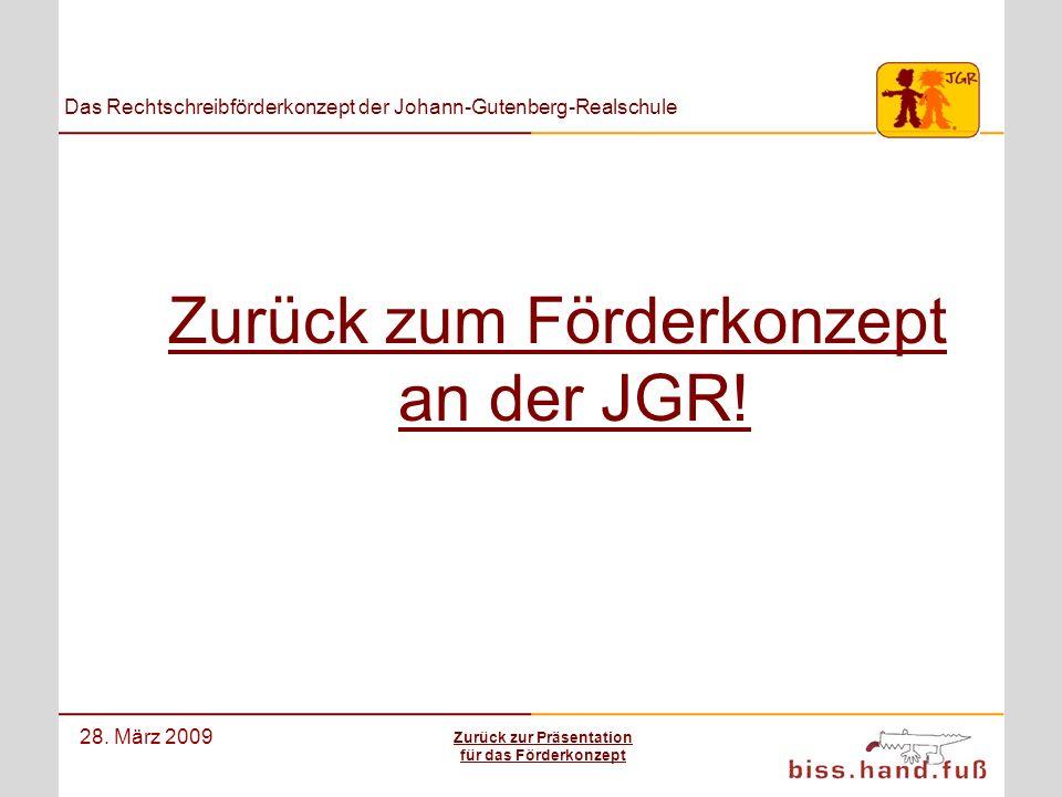 Das Rechtschreibförderkonzept der Johann-Gutenberg-Realschule 28. März 2009 Zurück zum Förderkonzept an der JGR! Zurück zur Präsentation für das Förde