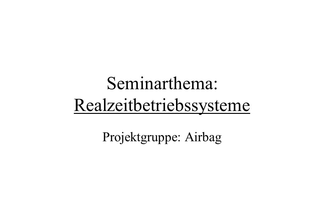 Seminarthema: Realzeitbetriebssysteme Projektgruppe: Airbag