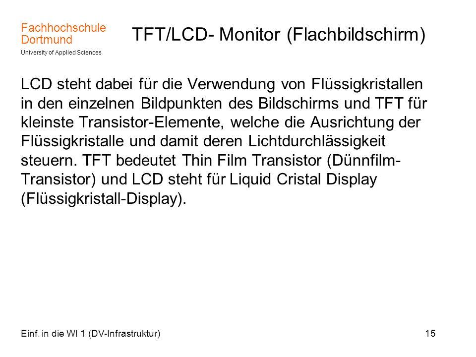 Fachhochschule Dortmund University of Applied Sciences Einf. in die WI 1 (DV-Infrastruktur)15 TFT/LCD- Monitor (Flachbildschirm) LCD steht dabei für d
