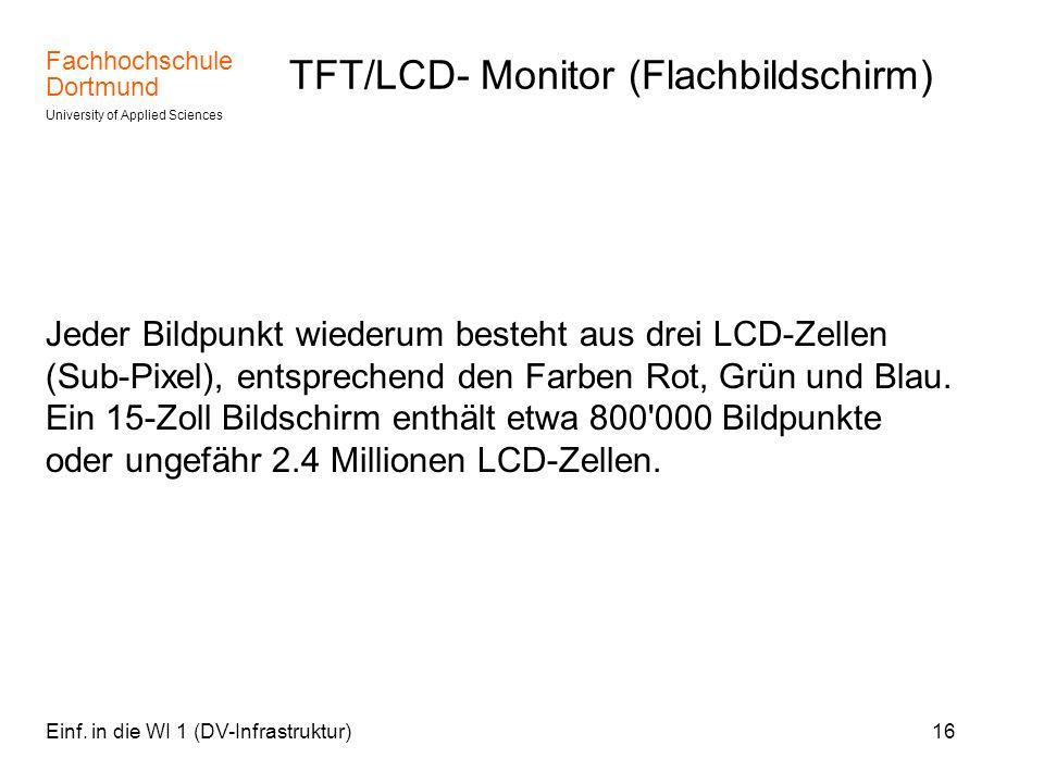 Fachhochschule Dortmund University of Applied Sciences Einf. in die WI 1 (DV-Infrastruktur)16 TFT/LCD- Monitor (Flachbildschirm) Jeder Bildpunkt wiede