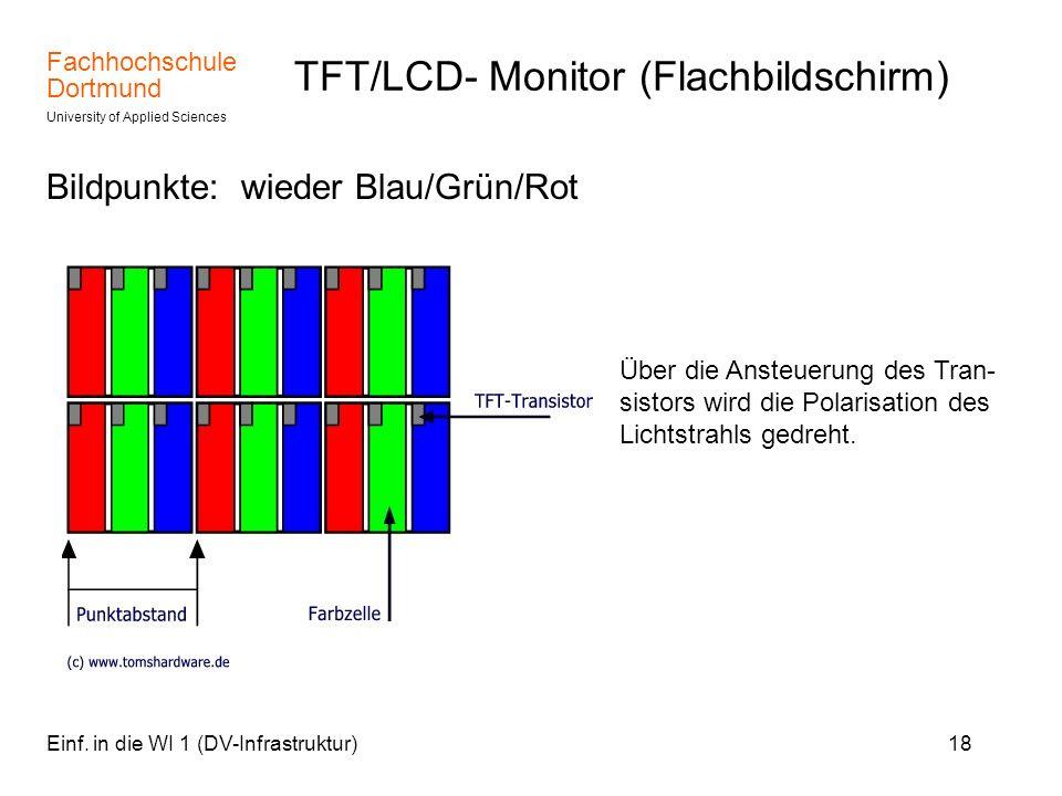 Fachhochschule Dortmund University of Applied Sciences Einf. in die WI 1 (DV-Infrastruktur)18 TFT/LCD- Monitor (Flachbildschirm) Bildpunkte: wieder Bl