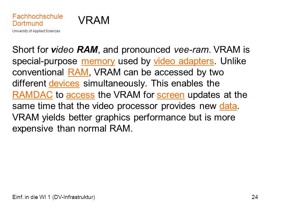 Fachhochschule Dortmund University of Applied Sciences Einf. in die WI 1 (DV-Infrastruktur)24 VRAM Short for video RAM, and pronounced vee-ram. VRAM i