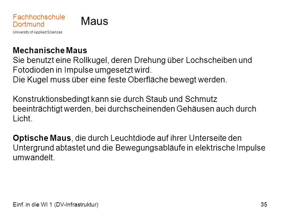 Fachhochschule Dortmund University of Applied Sciences Einf. in die WI 1 (DV-Infrastruktur)35 Maus Mechanische Maus Sie benutzt eine Rollkugel, deren