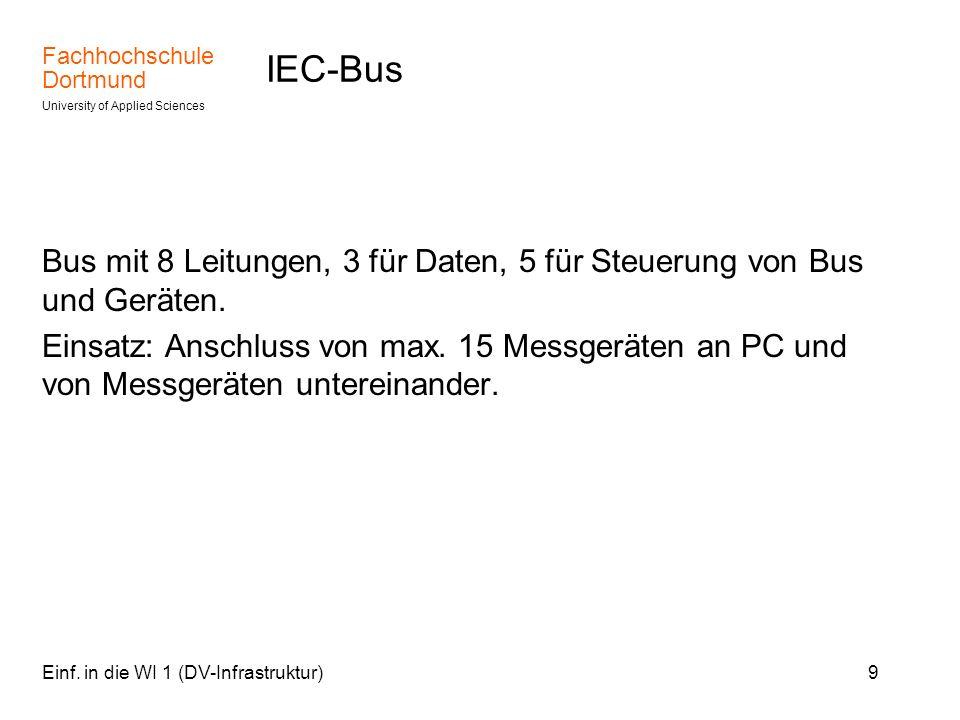 Fachhochschule Dortmund University of Applied Sciences Einf. in die WI 1 (DV-Infrastruktur)9 IEC-Bus Bus mit 8 Leitungen, 3 für Daten, 5 für Steuerung