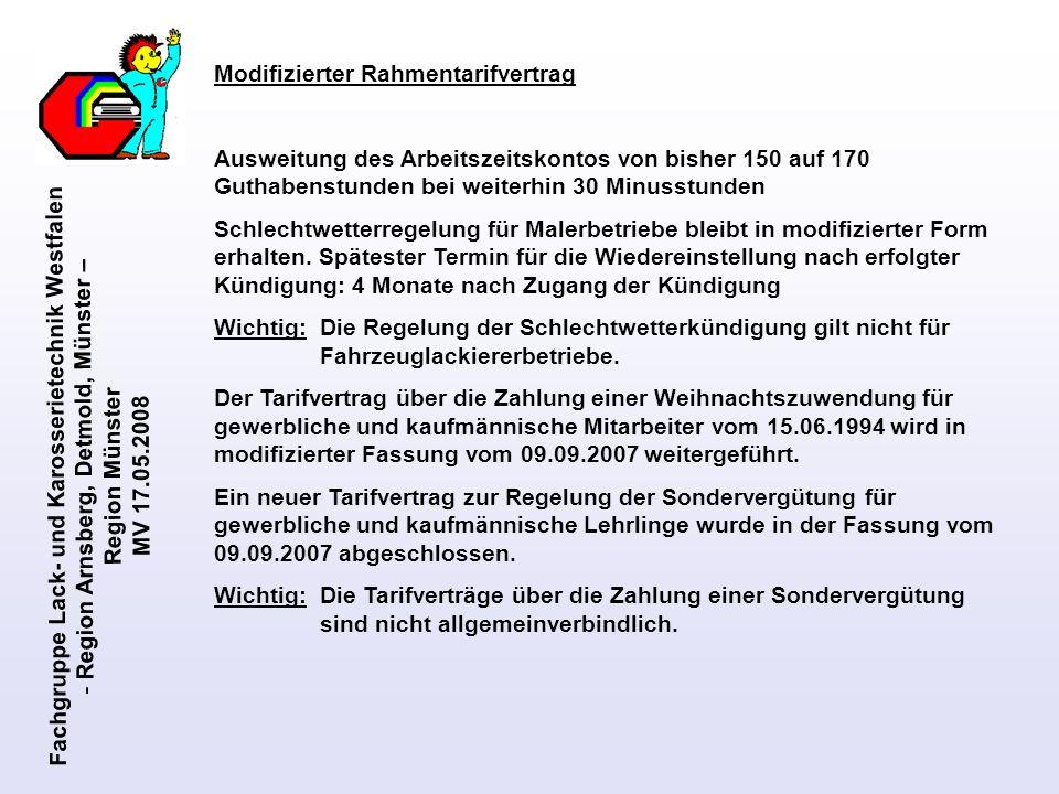 Fachgruppe Lack- und Karosserietechnik Westfalen - Region Arnsberg, Detmold, Münster – Region Münster MV 17.05.2008 Löhne der Gesellen und neue Ausbildungsvergütung Löhne Gesellen neuer Lohntarif September 2007 – Juni 2009 Ecklohn Geselle nach 2 Jahren Tätigkeit 13,68 Junggesellen Nach 1 Jahr Tätigkeit (95%)13,00 Nach bestandener Prüfung (90%)12,31 ab April 2008 Einstieglohn / Mindestlohn***10,73 11,05 Gelernte Arbeitnehmer (Gesellen) bzw.
