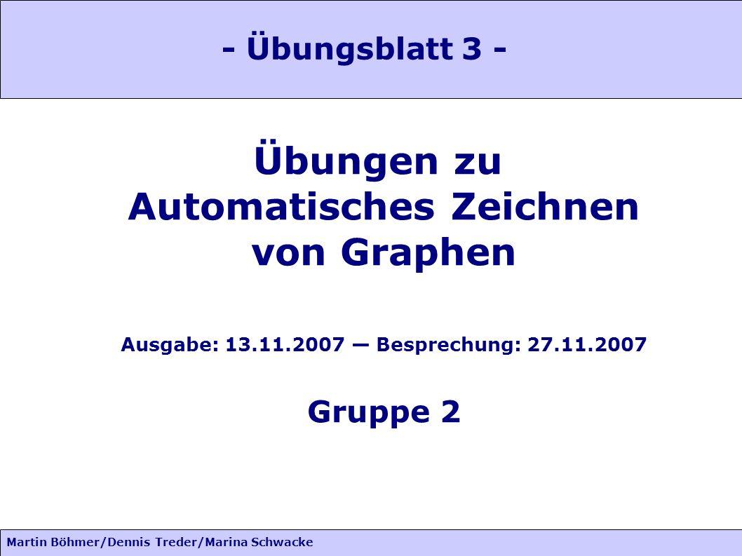Martin Böhmer/Dennis Treder/Marina Schwacke Übungen zu Automatisches Zeichnen von Graphen Ausgabe: 13.11.2007 Besprechung: 27.11.2007 Gruppe 2 - Übungsblatt 3 -