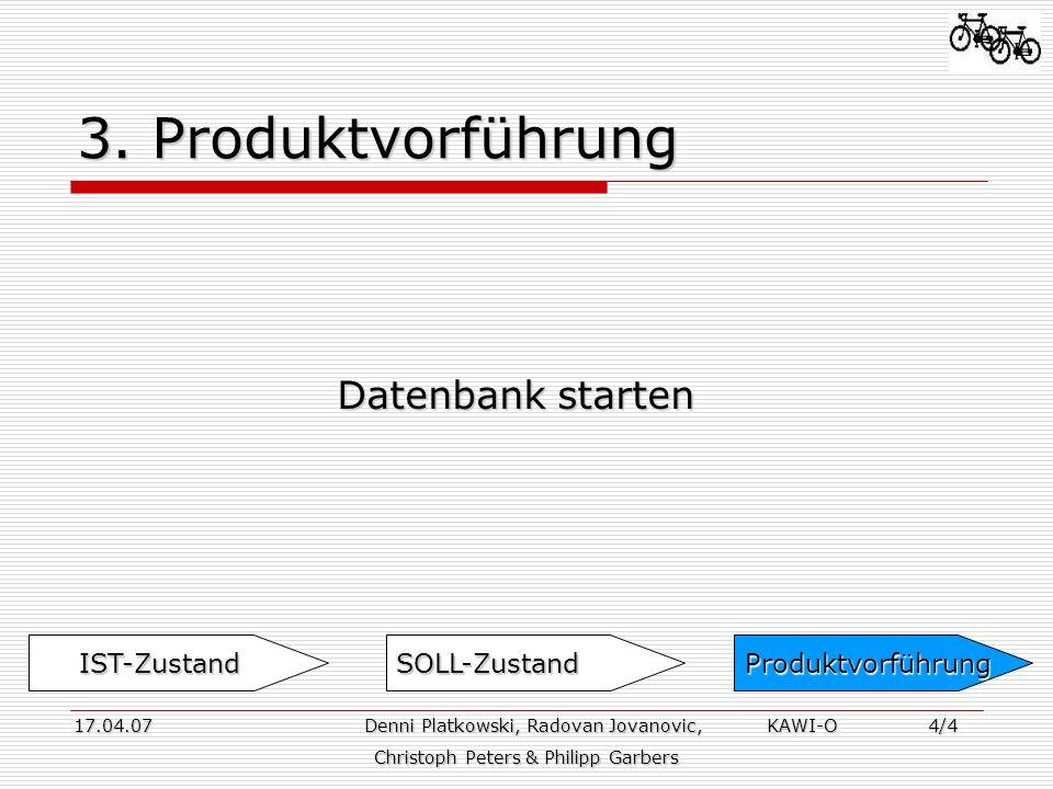 3. Produktvorführung Datenbank starten 17.04.07 Denni Platkowski, Radovan Jovanovic, KAWI-O 4/4 17.04.07 Denni Platkowski, Radovan Jovanovic, KAWI-O 4