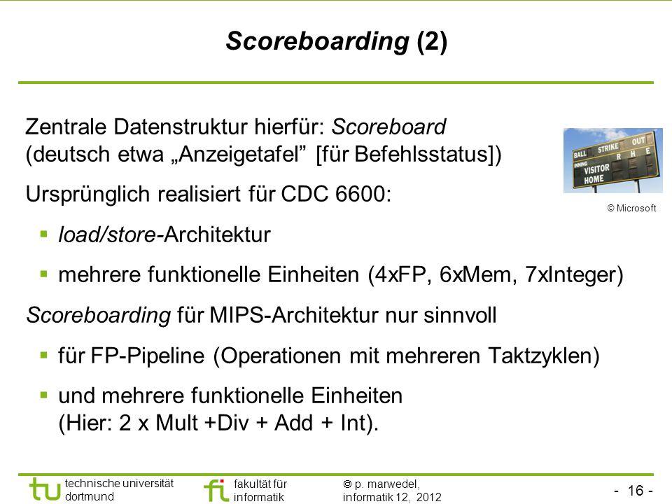 - 16 - technische universität dortmund fakultät für informatik p. marwedel, informatik 12, 2012 Scoreboarding (2) Zentrale Datenstruktur hierfür: Scor