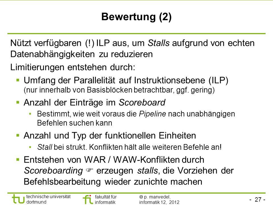 - 27 - technische universität dortmund fakultät für informatik p. marwedel, informatik 12, 2012 Bewertung (2) Nützt verfügbaren (!) ILP aus, um Stalls