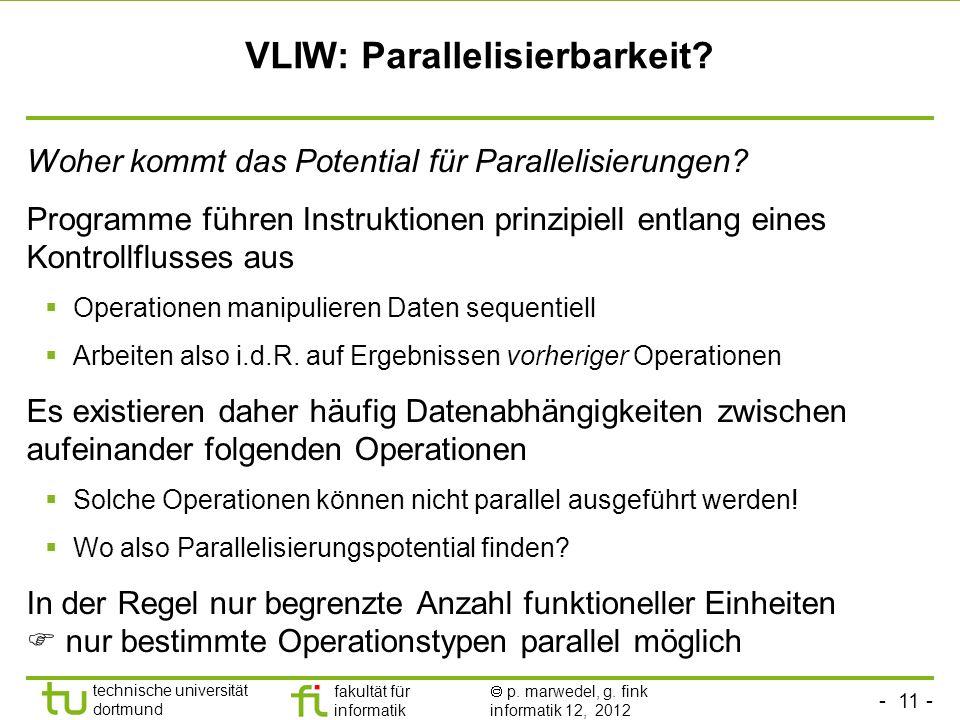 - 11 - technische universität dortmund fakultät für informatik p. marwedel, g. fink informatik 12, 2012 VLIW: Parallelisierbarkeit? Woher kommt das Po