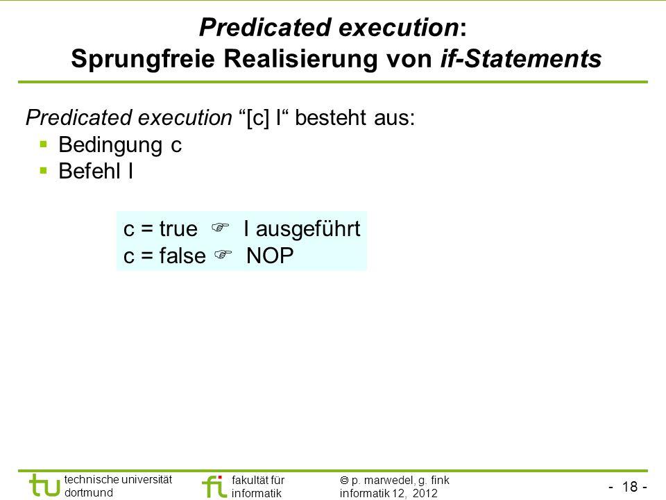 - 18 - technische universität dortmund fakultät für informatik p. marwedel, g. fink informatik 12, 2012 Predicated execution: Sprungfreie Realisierung