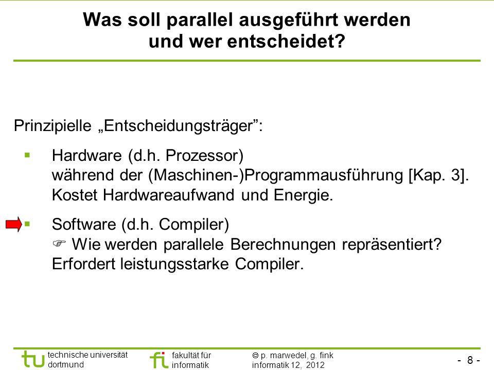 - 8 - technische universität dortmund fakultät für informatik p. marwedel, g. fink informatik 12, 2012 Was soll parallel ausgeführt werden und wer ent