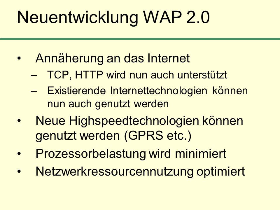 Neuentwicklung WAP 2.0 Annäherung an das Internet –TCP, HTTP wird nun auch unterstützt –Existierende Internettechnologien können nun auch genutzt werd