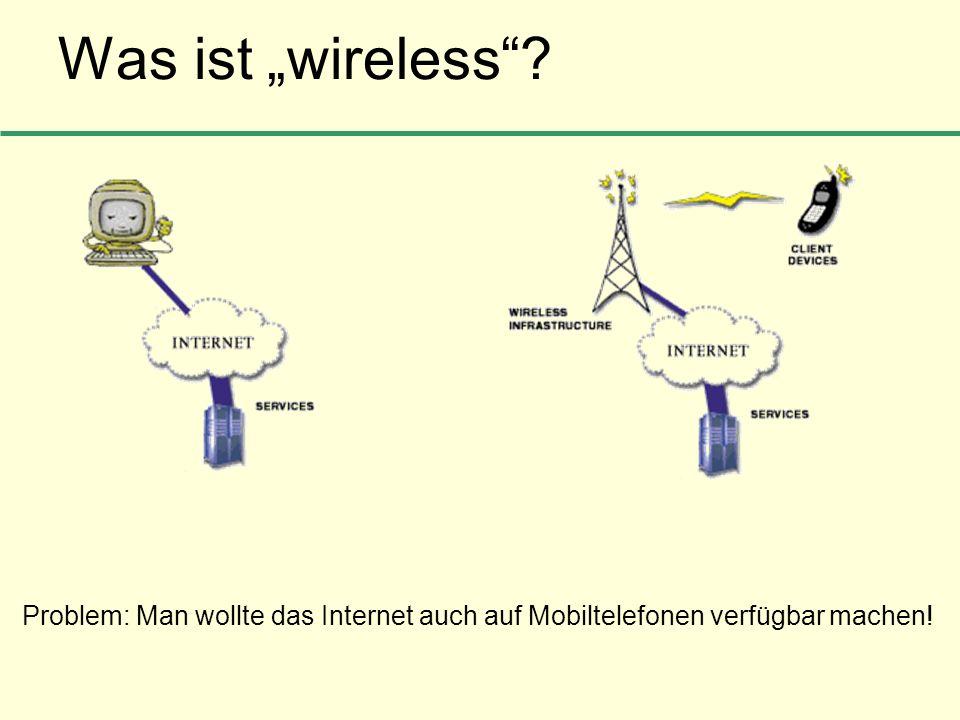 Was ist wireless? Problem: Man wollte das Internet auch auf Mobiltelefonen verfügbar machen!