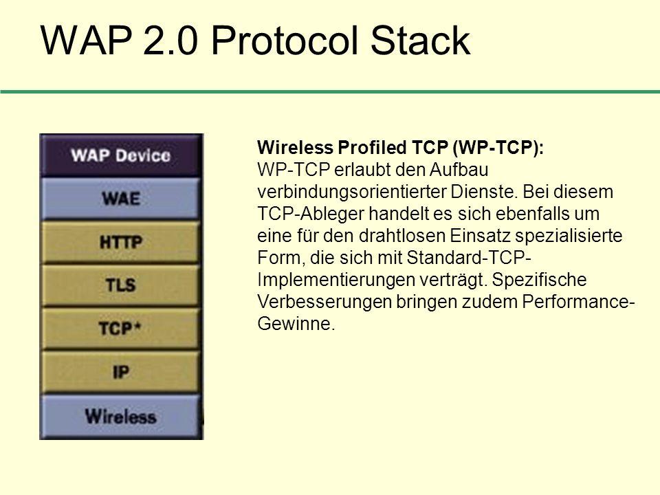 WAP 2.0 Protocol Stack Wireless Profiled TCP (WP-TCP): WP-TCP erlaubt den Aufbau verbindungsorientierter Dienste. Bei diesem TCP-Ableger handelt es si