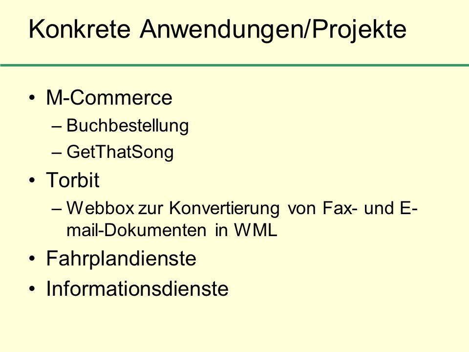 Konkrete Anwendungen/Projekte M-Commerce –Buchbestellung –GetThatSong Torbit –Webbox zur Konvertierung von Fax- und E- mail-Dokumenten in WML Fahrplan