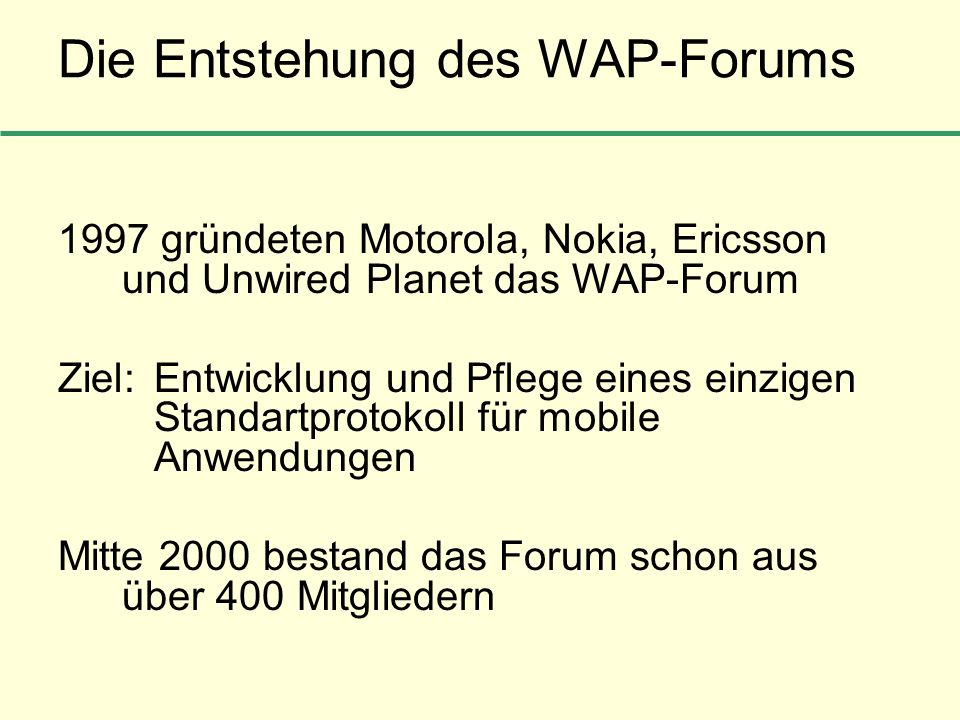 Die Entstehung des WAP-Forums 1997 gründeten Motorola, Nokia, Ericsson und Unwired Planet das WAP-Forum Ziel: Entwicklung und Pflege eines einzigen St
