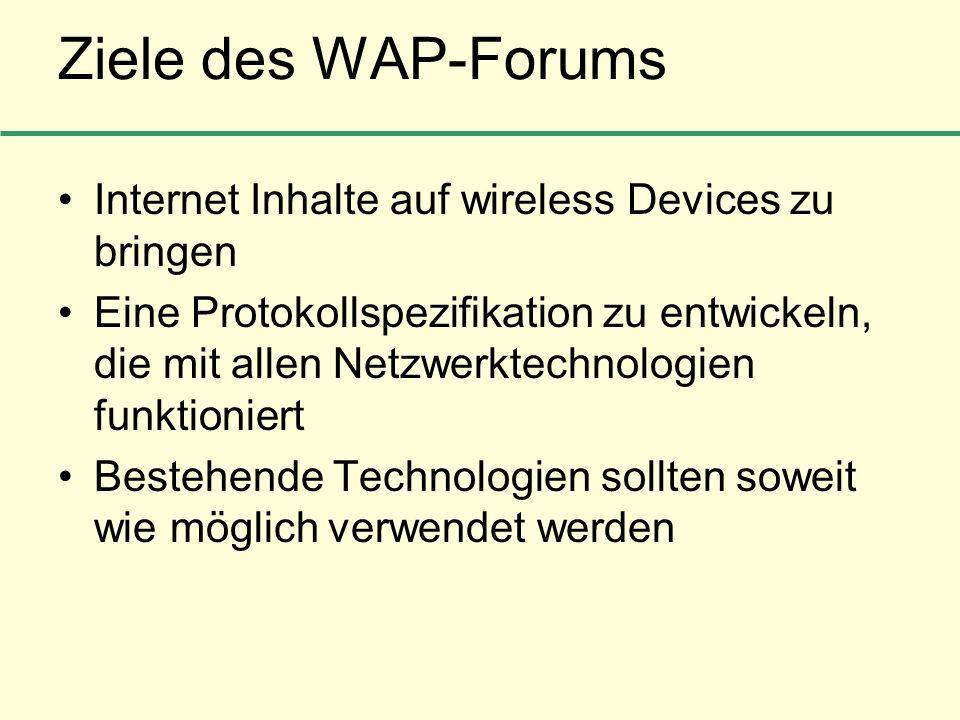 Ziele des WAP-Forums Internet Inhalte auf wireless Devices zu bringen Eine Protokollspezifikation zu entwickeln, die mit allen Netzwerktechnologien fu