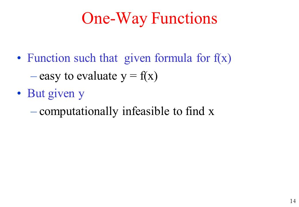 14 One-Way Functions Function such that given formula for f(x) –easy to evaluate y = f(x) But given y –computationally infeasible to find x
