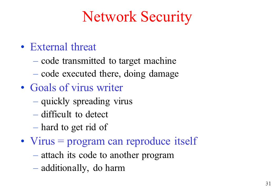 31 Network Security External threat –code transmitted to target machine –code executed there, doing damage Goals of virus writer –quickly spreading vi