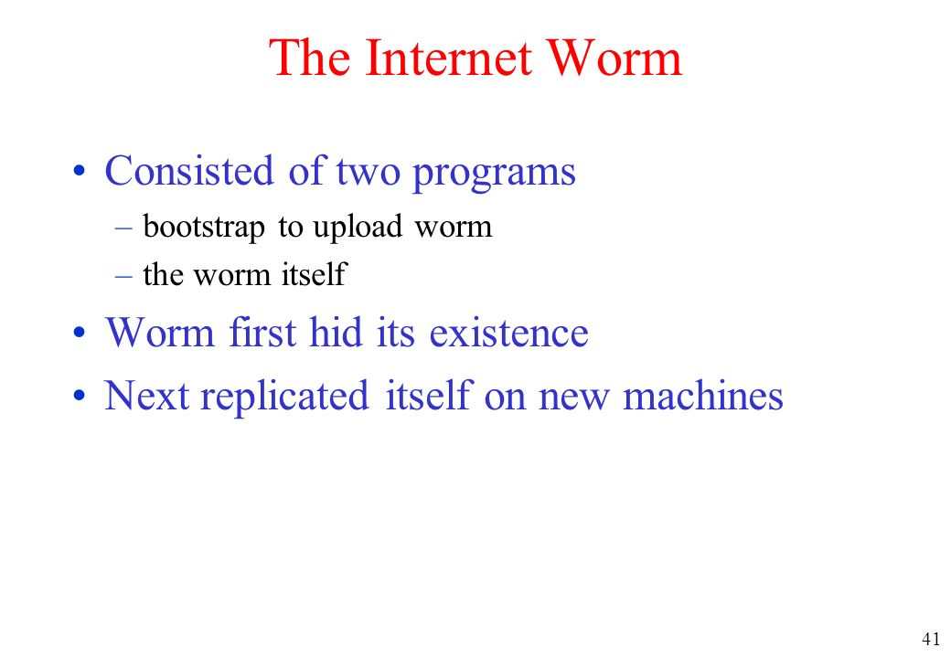 41 The Internet Worm Consisted of two programs –bootstrap to upload worm –the worm itself Worm first hid its existence Next replicated itself on new m
