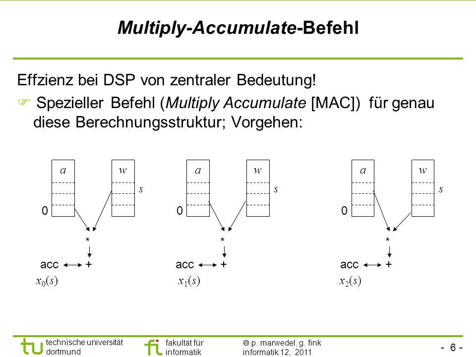 - 6 - technische universität dortmund fakultät für informatik p. marwedel, g. fink informatik 12, 2011 Multiply-Accumulate-Befehl Effzienz bei DSP von
