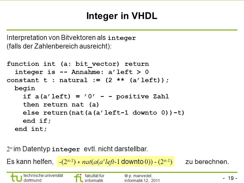 - 19 - technische universität dortmund fakultät für informatik p. marwedel, informatik 12, 2011 Integer in VHDL Interpretation von Bitvektoren als int