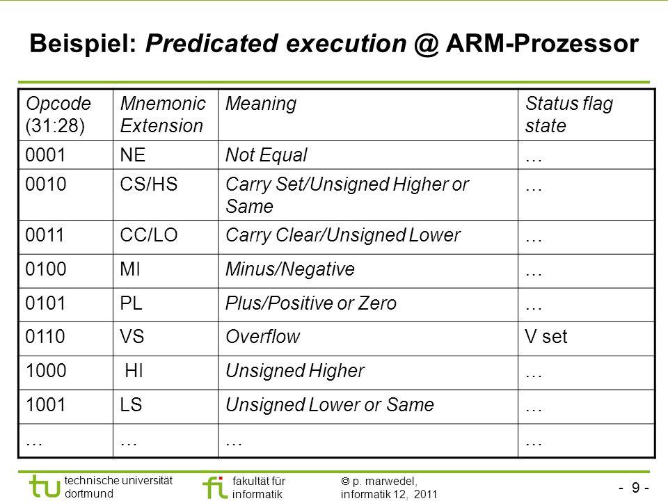- 9 - technische universität dortmund fakultät für informatik p. marwedel, informatik 12, 2011 Beispiel: Predicated execution @ ARM-Prozessor Opcode (