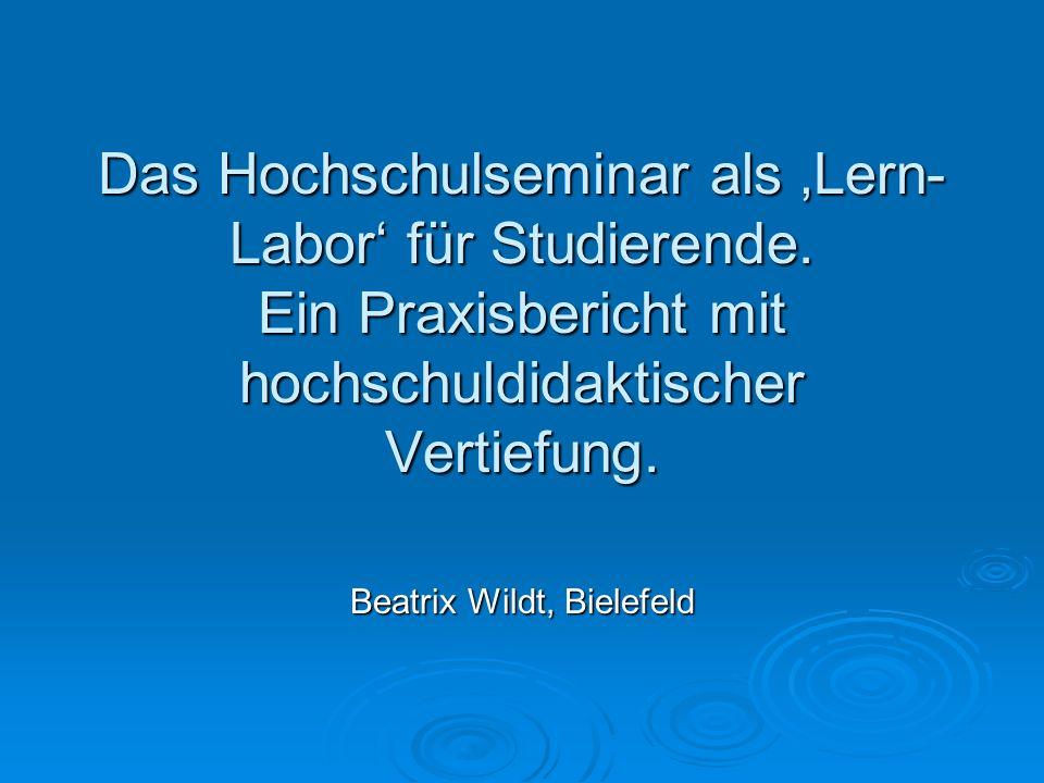 Das Hochschulseminar als Lern- Labor für Studierende. Ein Praxisbericht mit hochschuldidaktischer Vertiefung. Beatrix Wildt, Bielefeld